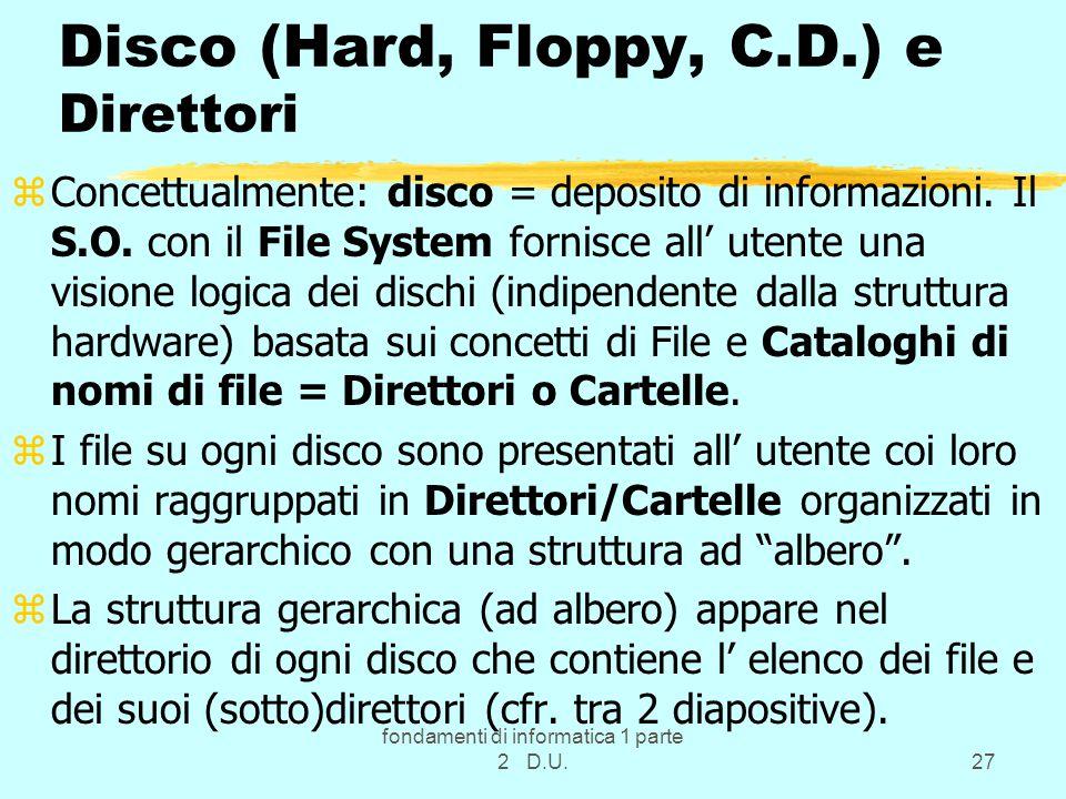 fondamenti di informatica 1 parte 2 D.U.27 Disco (Hard, Floppy, C.D.) e Direttori zConcettualmente: disco = deposito di informazioni. Il S.O. con il F