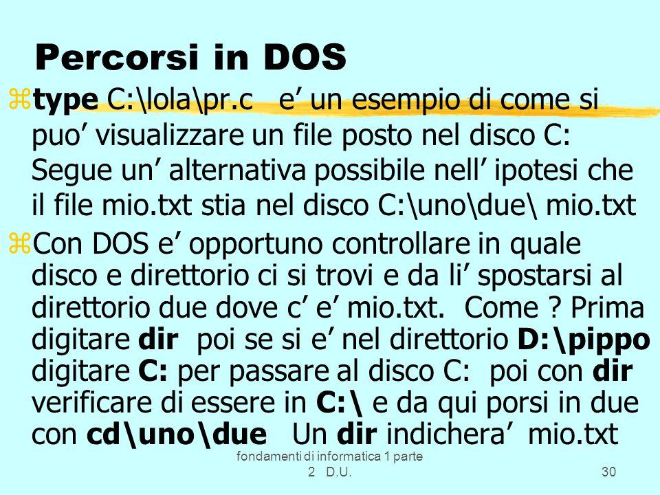 fondamenti di informatica 1 parte 2 D.U.30 Percorsi in DOS ztype C:\lola\pr.c e' un esempio di come si puo' visualizzare un file posto nel disco C: Segue un' alternativa possibile nell' ipotesi che il file mio.txt stia nel disco C:\uno\due\ mio.txt zCon DOS e' opportuno controllare in quale disco e direttorio ci si trovi e da li' spostarsi al direttorio due dove c' e' mio.txt.