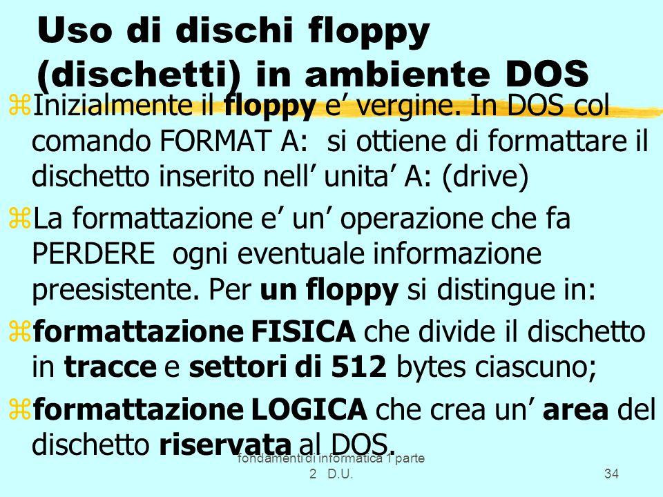 fondamenti di informatica 1 parte 2 D.U.34 Uso di dischi floppy (dischetti) in ambiente DOS zInizialmente il floppy e' vergine.