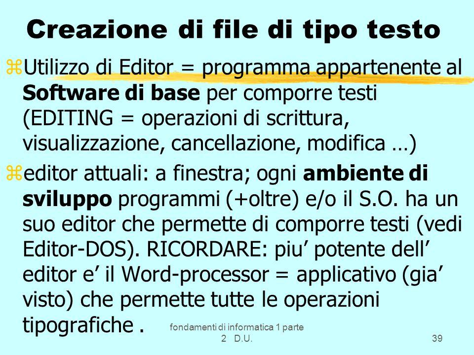 fondamenti di informatica 1 parte 2 D.U.39 Creazione di file di tipo testo zUtilizzo di Editor = programma appartenente al Software di base per comporre testi (EDITING = operazioni di scrittura, visualizzazione, cancellazione, modifica …) zeditor attuali: a finestra; ogni ambiente di sviluppo programmi (+oltre) e/o il S.O.