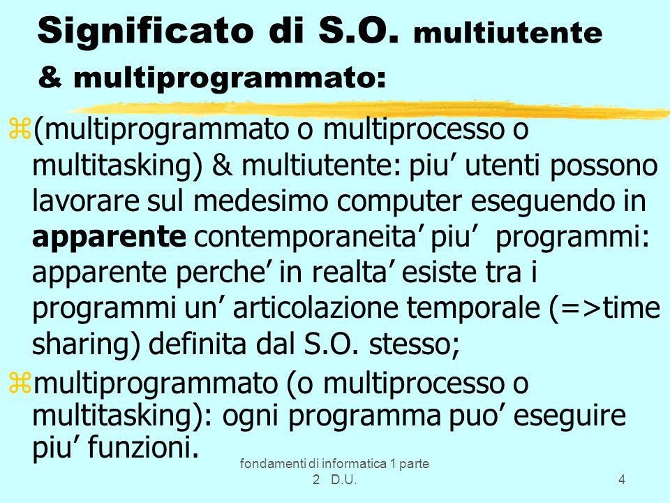 fondamenti di informatica 1 parte 2 D.U.4 Significato di S.O. multiutente & multiprogrammato: z(multiprogrammato o multiprocesso o multitasking) & mul