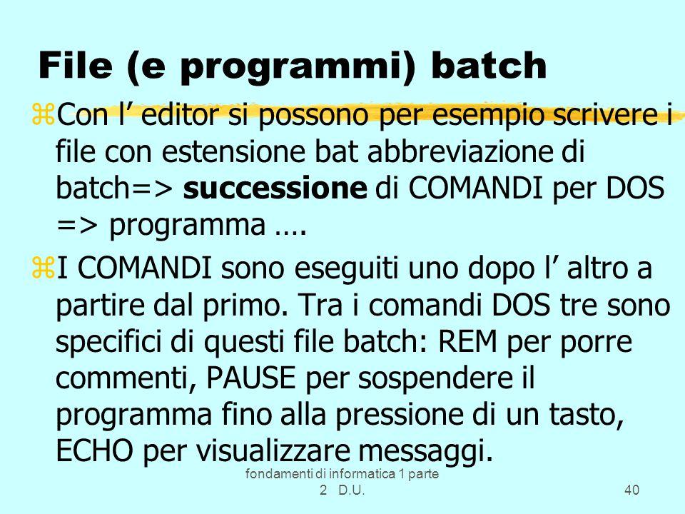 fondamenti di informatica 1 parte 2 D.U.40 File (e programmi) batch zCon l' editor si possono per esempio scrivere i file con estensione bat abbreviazione di batch=> successione di COMANDI per DOS => programma ….