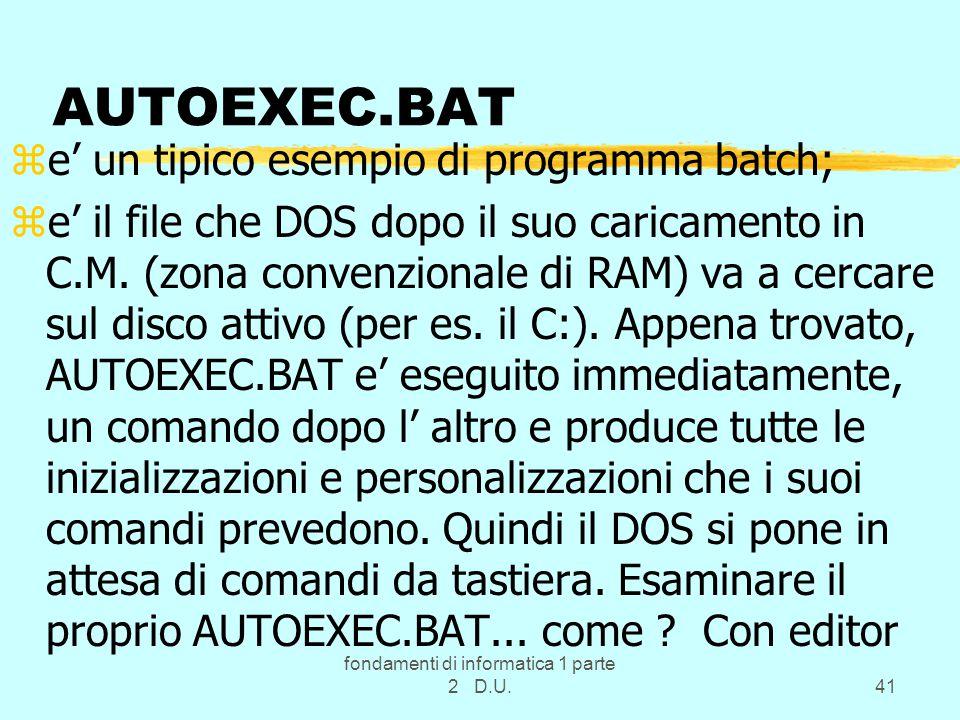 fondamenti di informatica 1 parte 2 D.U.41 AUTOEXEC.BAT ze' un tipico esempio di programma batch; ze' il file che DOS dopo il suo caricamento in C.M.