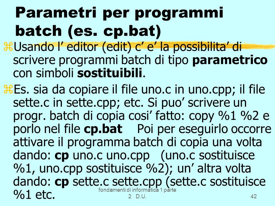fondamenti di informatica 1 parte 2 D.U.42 Parametri per programmi batch (es. cp.bat) zUsando l' editor (edit) c' e' la possibilita' di scrivere progr