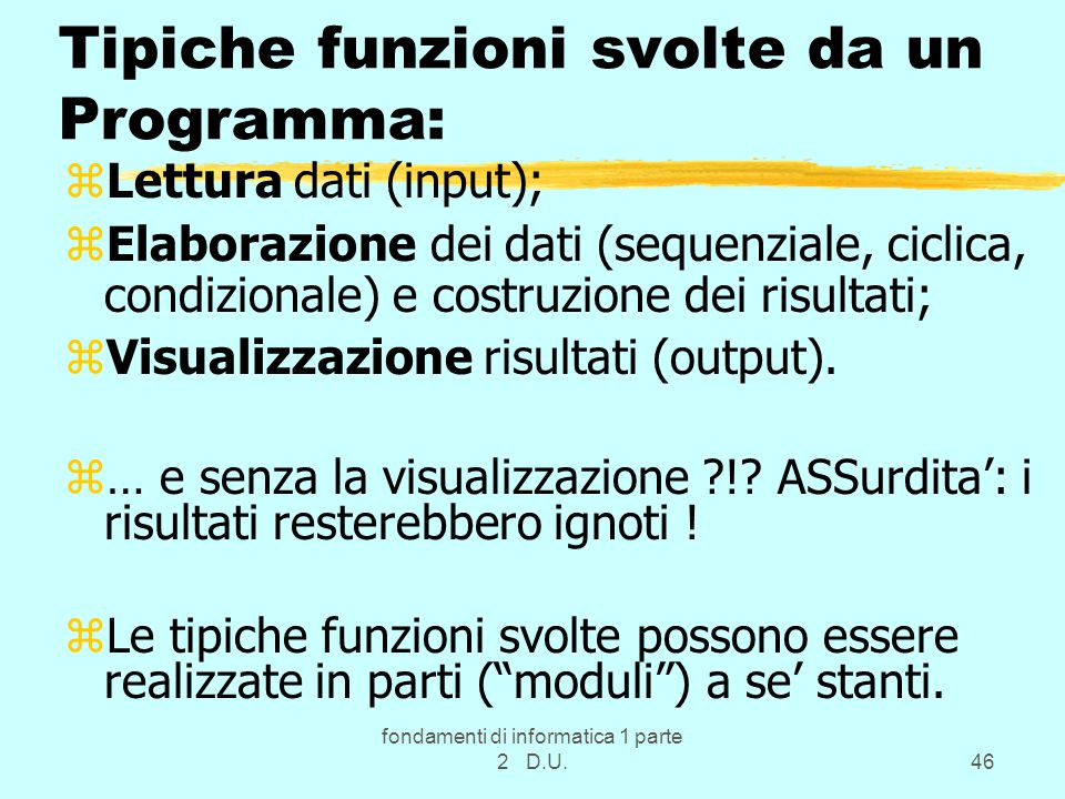 fondamenti di informatica 1 parte 2 D.U.46 Tipiche funzioni svolte da un Programma: zLettura dati (input); zElaborazione dei dati (sequenziale, ciclic