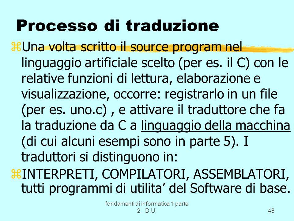 fondamenti di informatica 1 parte 2 D.U.48 Processo di traduzione zUna volta scritto il source program nel linguaggio artificiale scelto (per es.