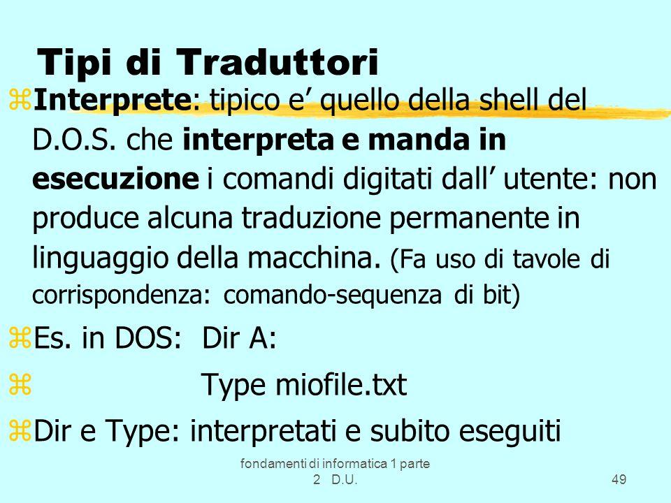 fondamenti di informatica 1 parte 2 D.U.49 Tipi di Traduttori zInterprete: tipico e' quello della shell del D.O.S.