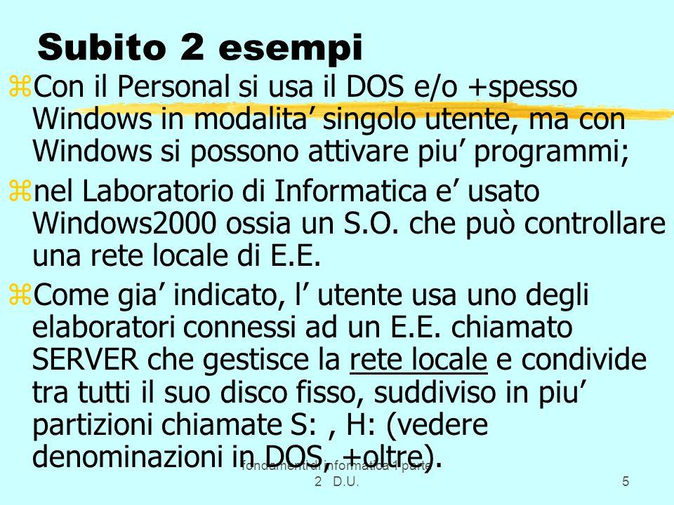 fondamenti di informatica 1 parte 2 D.U.5 Subito 2 esempi zCon il Personal si usa il DOS e/o +spesso Windows in modalita' singolo utente, ma con Windows si possono attivare piu' programmi; znel Laboratorio di Informatica e' usato Windows2000 ossia un S.O.