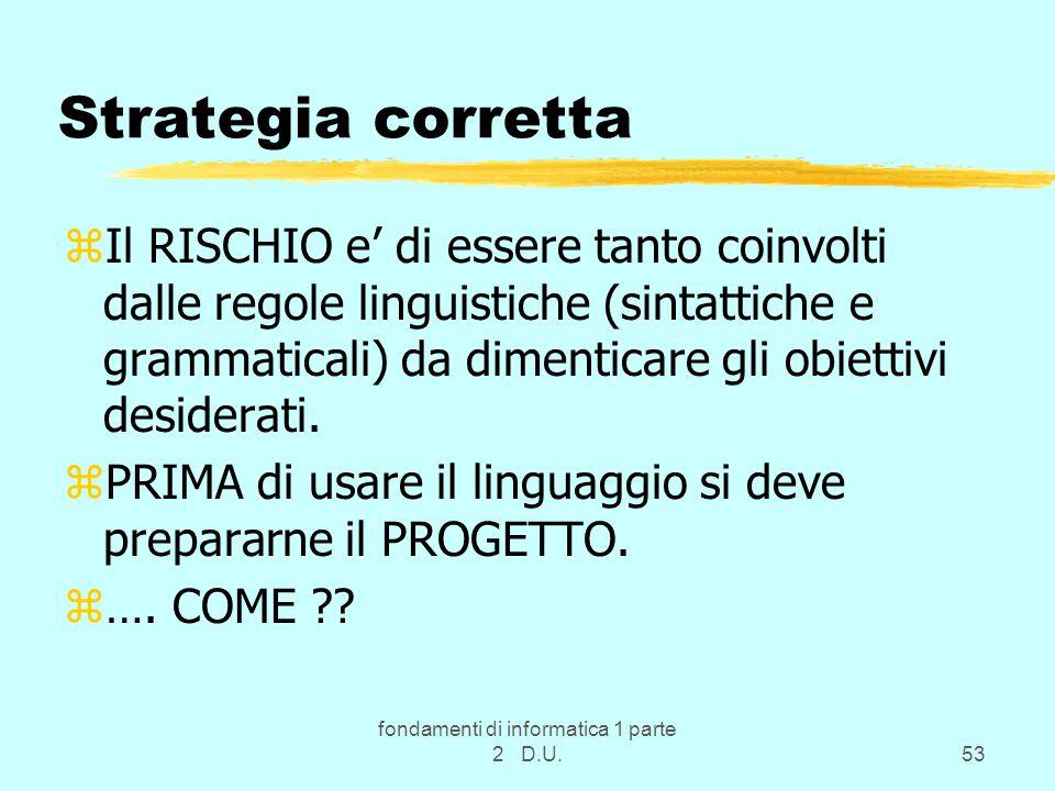 fondamenti di informatica 1 parte 2 D.U.53 Strategia corretta zIl RISCHIO e' di essere tanto coinvolti dalle regole linguistiche (sintattiche e grammaticali) da dimenticare gli obiettivi desiderati.