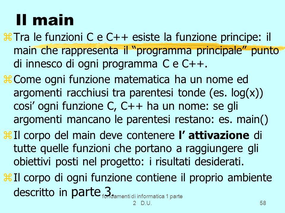 fondamenti di informatica 1 parte 2 D.U.58 Il main zTra le funzioni C e C++ esiste la funzione principe: il main che rappresenta il programma principale punto di innesco di ogni programma C e C++.