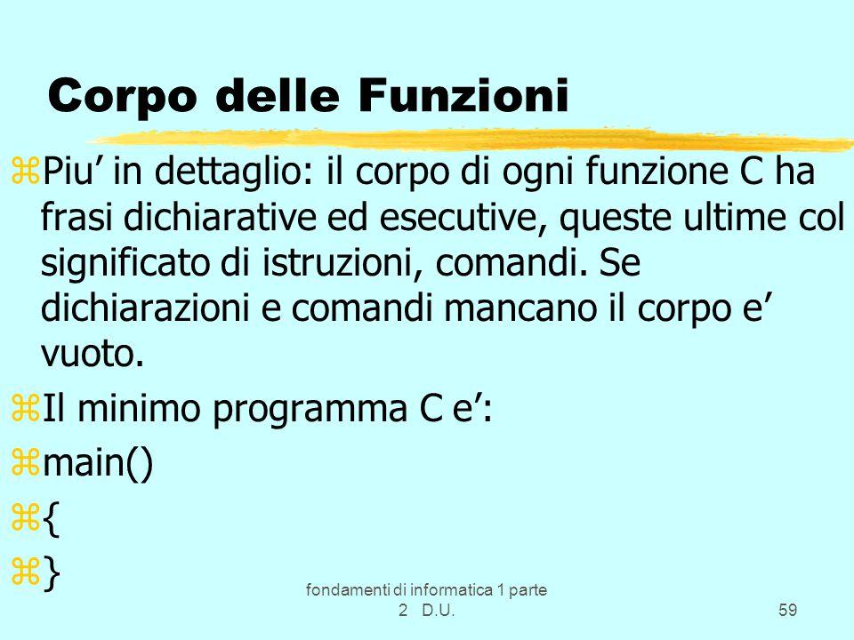 fondamenti di informatica 1 parte 2 D.U.59 Corpo delle Funzioni zPiu' in dettaglio: il corpo di ogni funzione C ha frasi dichiarative ed esecutive, queste ultime col significato di istruzioni, comandi.