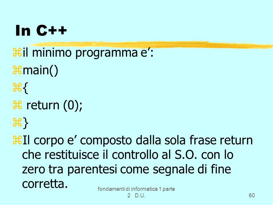 fondamenti di informatica 1 parte 2 D.U.60 In C++ zil minimo programma e': zmain() z{ z return (0); z} zIl corpo e' composto dalla sola frase return che restituisce il controllo al S.O.