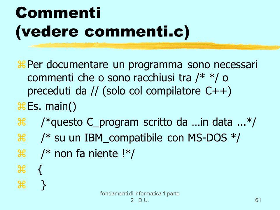 fondamenti di informatica 1 parte 2 D.U.61 Commenti (vedere commenti.c) zPer documentare un programma sono necessari commenti che o sono racchiusi tra /* */ o preceduti da // (solo col compilatore C++) zEs.