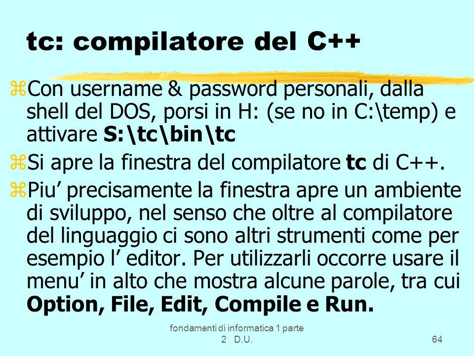 fondamenti di informatica 1 parte 2 D.U.64 tc: compilatore del C++ zCon username & password personali, dalla shell del DOS, porsi in H: (se no in C:\temp) e attivare S:\tc\bin\tc zSi apre la finestra del compilatore tc di C++.