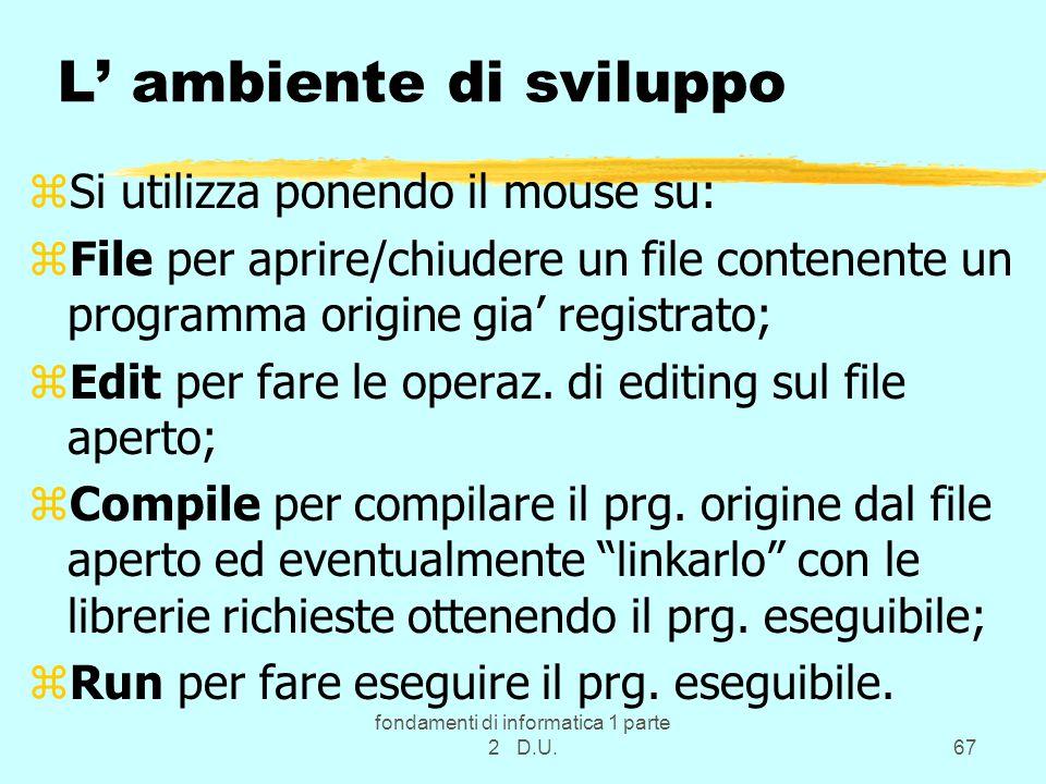 fondamenti di informatica 1 parte 2 D.U.67 L' ambiente di sviluppo zSi utilizza ponendo il mouse su: zFile per aprire/chiudere un file contenente un programma origine gia' registrato; zEdit per fare le operaz.