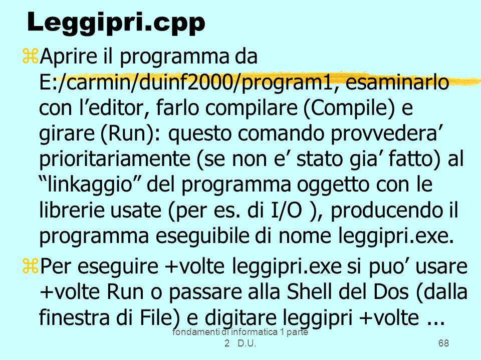 fondamenti di informatica 1 parte 2 D.U.68 Leggipri.cpp zAprire il programma da E:/carmin/duinf2000/program1, esaminarlo con l'editor, farlo compilare (Compile) e girare (Run): questo comando provvedera' prioritariamente (se non e' stato gia' fatto) al linkaggio del programma oggetto con le librerie usate (per es.