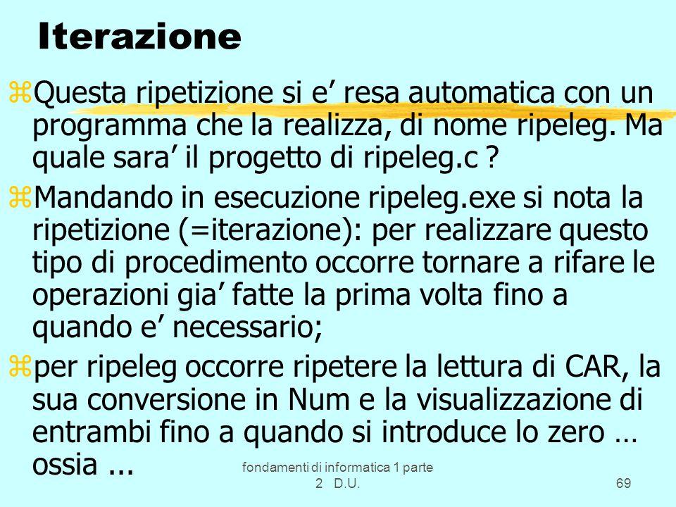 fondamenti di informatica 1 parte 2 D.U.69 Iterazione zQuesta ripetizione si e' resa automatica con un programma che la realizza, di nome ripeleg.