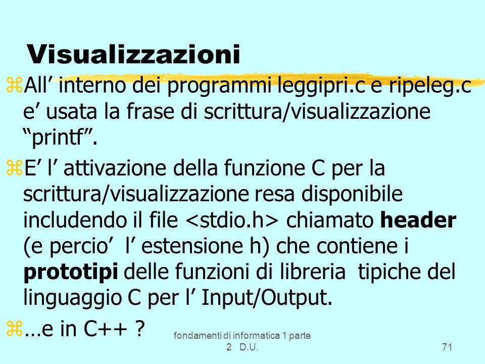 fondamenti di informatica 1 parte 2 D.U.71 Visualizzazioni zAll' interno dei programmi leggipri.c e ripeleg.c e' usata la frase di scrittura/visualizzazione printf .