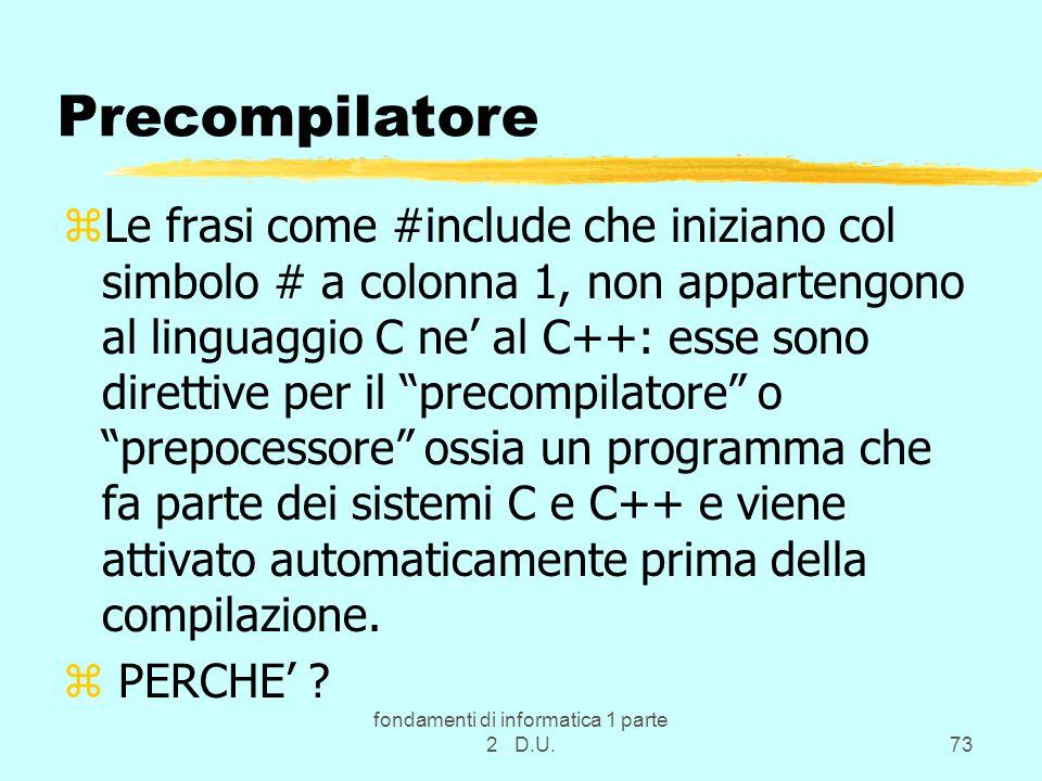 fondamenti di informatica 1 parte 2 D.U.73 Precompilatore zLe frasi come #include che iniziano col simbolo # a colonna 1, non appartengono al linguaggio C ne' al C++: esse sono direttive per il precompilatore o prepocessore ossia un programma che fa parte dei sistemi C e C++ e viene attivato automaticamente prima della compilazione.