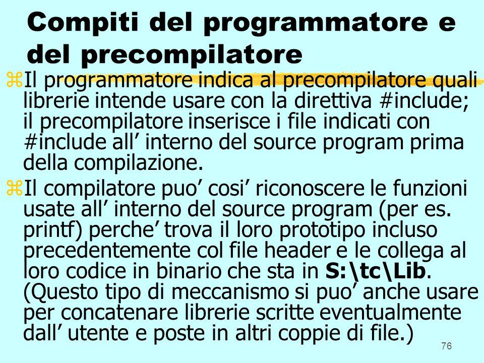 76 Compiti del programmatore e del precompilatore zIl programmatore indica al precompilatore quali librerie intende usare con la direttiva #include; il precompilatore inserisce i file indicati con #include all' interno del source program prima della compilazione.