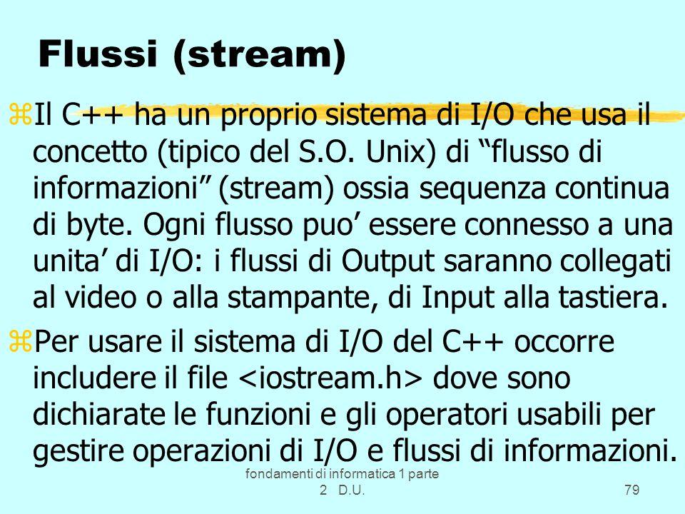 fondamenti di informatica 1 parte 2 D.U.79 Flussi (stream) zIl C++ ha un proprio sistema di I/O che usa il concetto (tipico del S.O.