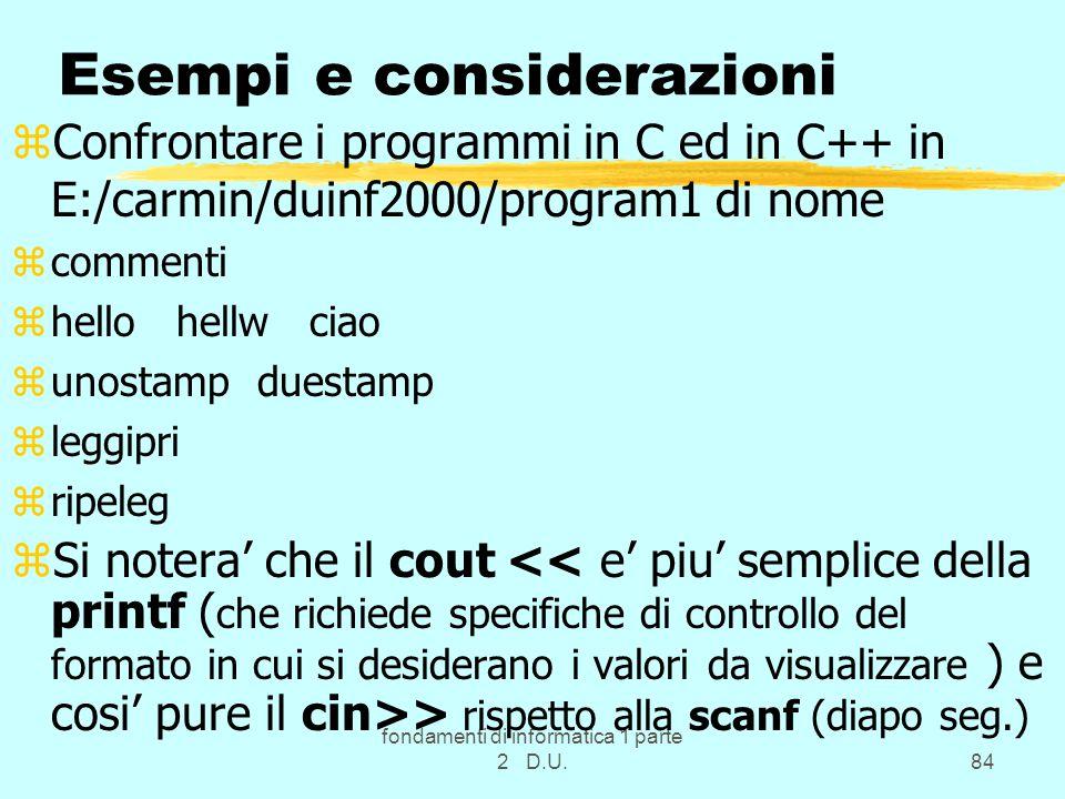 fondamenti di informatica 1 parte 2 D.U.84 Esempi e considerazioni zConfrontare i programmi in C ed in C++ in E:/carmin/duinf2000/program1 di nome zcommenti zhello hellw ciao zunostamp duestamp zleggipri zripeleg zSi notera' che il cout > rispetto alla scanf (diapo seg.)