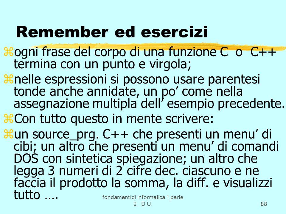 fondamenti di informatica 1 parte 2 D.U.88 Remember ed esercizi zogni frase del corpo di una funzione C o C++ termina con un punto e virgola; znelle espressioni si possono usare parentesi tonde anche annidate, un po' come nella assegnazione multipla dell' esempio precedente.