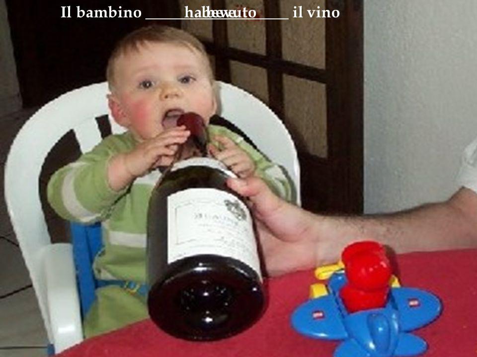 Il bambino __________________ il vinobeveha bevuto