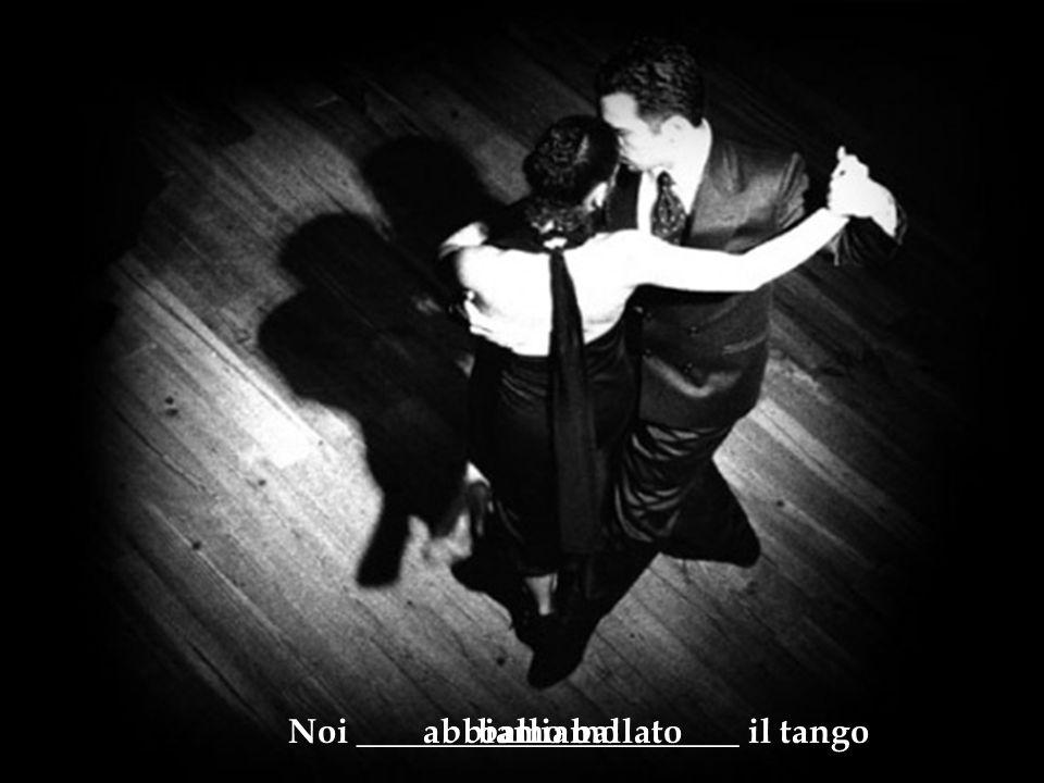 Noi ______________________ il tangoballiamoabbiamo ballato