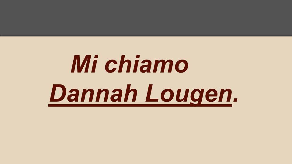 Mi chiamo Dannah Lougen.