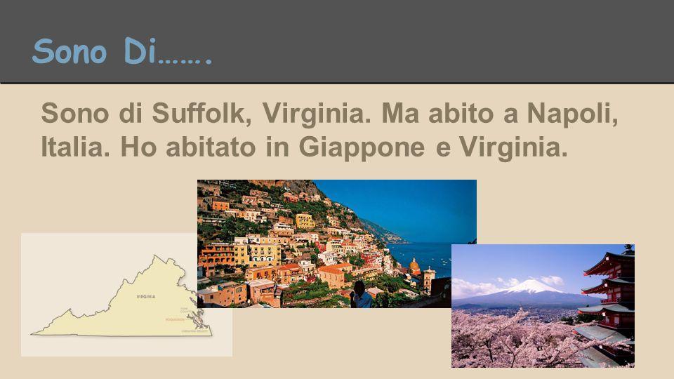 Sono Di……. Sono di Suffolk, Virginia. Ma abito a Napoli, Italia. Ho abitato in Giappone e Virginia.