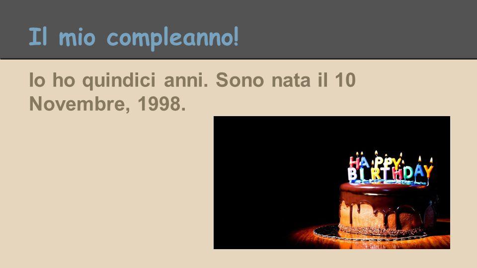 Il mio compleanno! Io ho quindici anni. Sono nata il 10 Novembre, 1998.