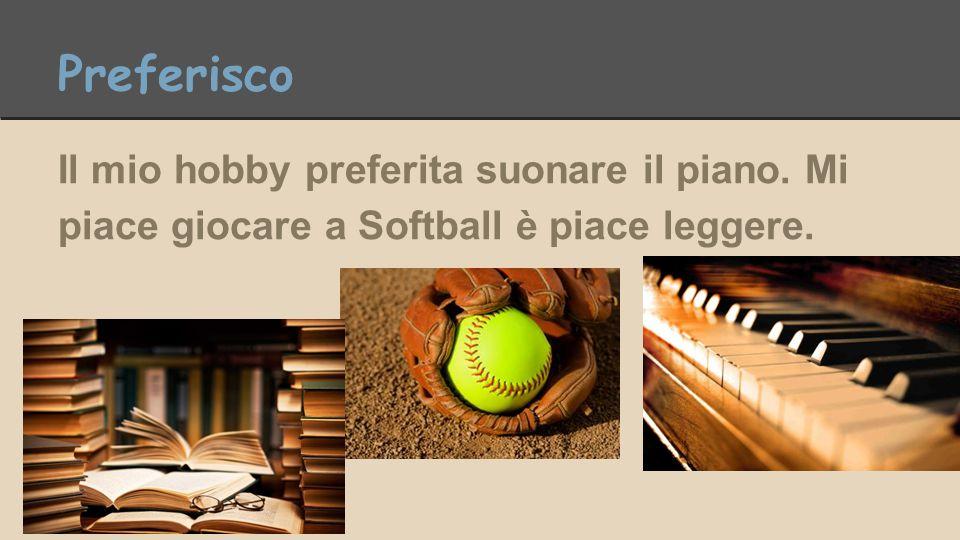 Preferisco Il mio hobby preferita suonare il piano. Mi piace giocare a Softball è piace leggere.
