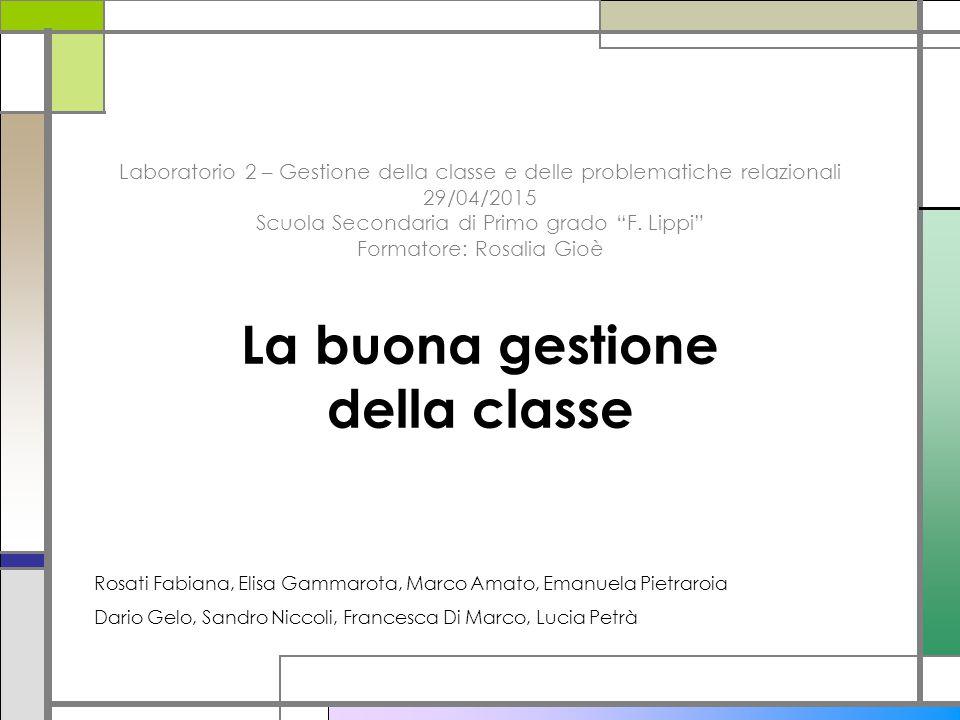 """Laboratorio 2 – Gestione della classe e delle problematiche relazionali 29/04/2015 Scuola Secondaria di Primo grado """"F. Lippi"""" Formatore: Rosalia Gioè"""