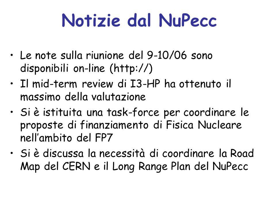 Notizie dal NuPecc Le note sulla riunione del 9-10/06 sono disponibili on-line (http://) Il mid-term review di I3-HP ha ottenuto il massimo della valutazione Si è istituita una task-force per coordinare le proposte di finanziamento di Fisica Nucleare nell'ambito del FP7 Si è discussa la necessità di coordinare la Road Map del CERN e il Long Range Plan del NuPecc