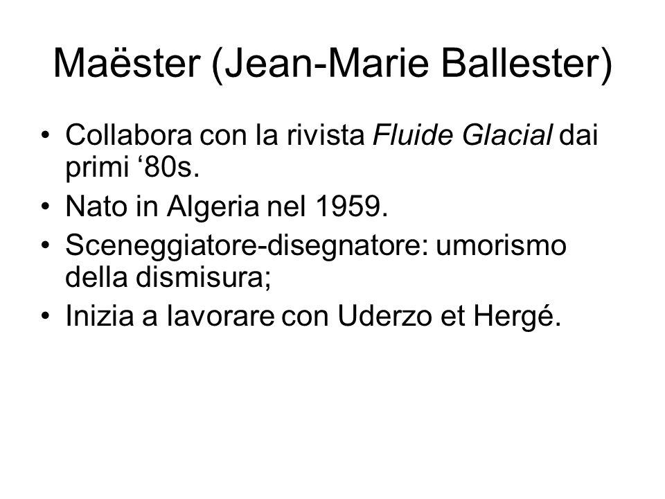 Maëster (Jean-Marie Ballester) Collabora con la rivista Fluide Glacial dai primi '80s. Nato in Algeria nel 1959. Sceneggiatore-disegnatore: umorismo d