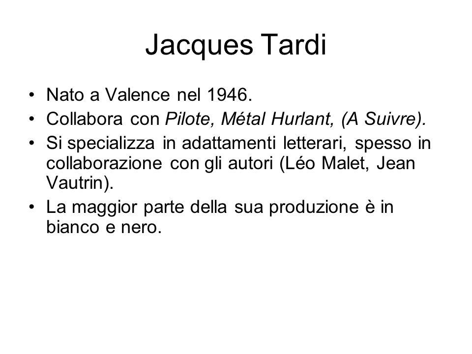 Jacques Tardi Nato a Valence nel 1946. Collabora con Pilote, Métal Hurlant, (A Suivre). Si specializza in adattamenti letterari, spesso in collaborazi