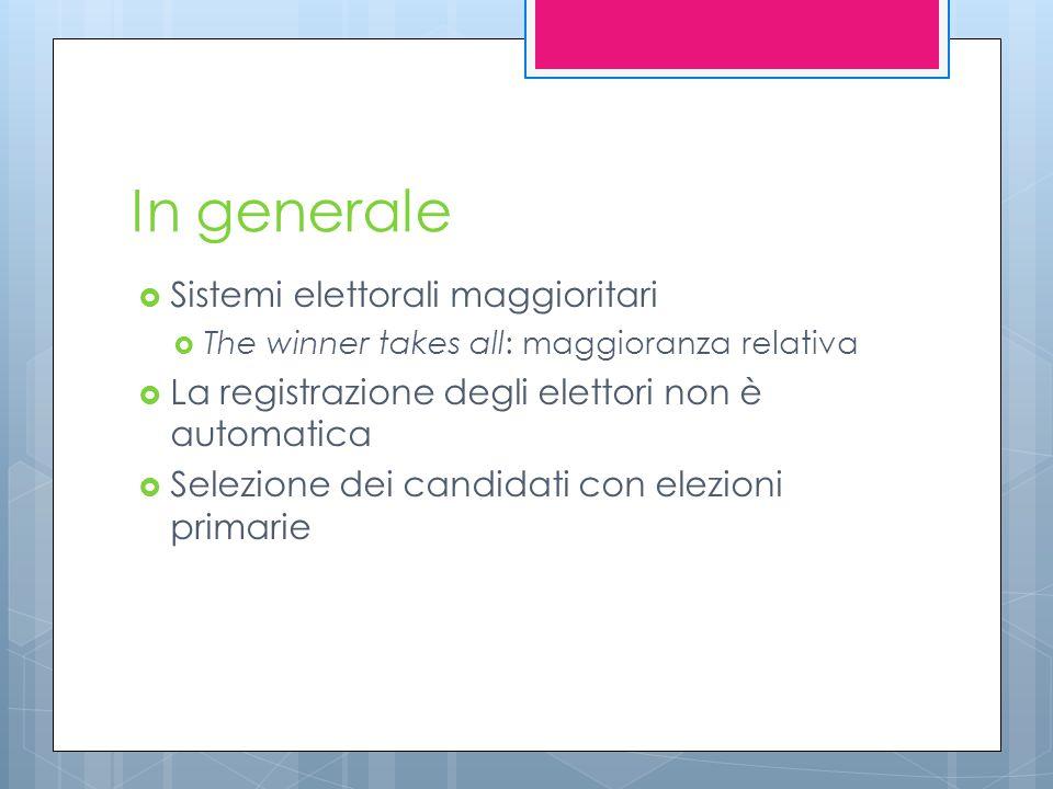 In generale  Sistemi elettorali maggioritari  The winner takes all: maggioranza relativa  La registrazione degli elettori non è automatica  Selezione dei candidati con elezioni primarie