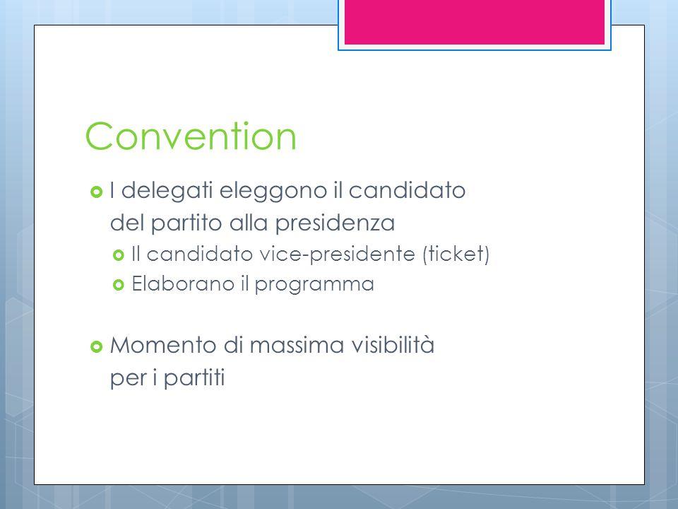 Convention  I delegati eleggono il candidato del partito alla presidenza  Il candidato vice-presidente (ticket)  Elaborano il programma  Momento di massima visibilità per i partiti