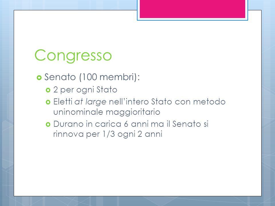 Congresso  Senato (100 membri):  2 per ogni Stato  Eletti at large nell'intero Stato con metodo uninominale maggioritario  Durano in carica 6 anni ma il Senato si rinnova per 1/3 ogni 2 anni