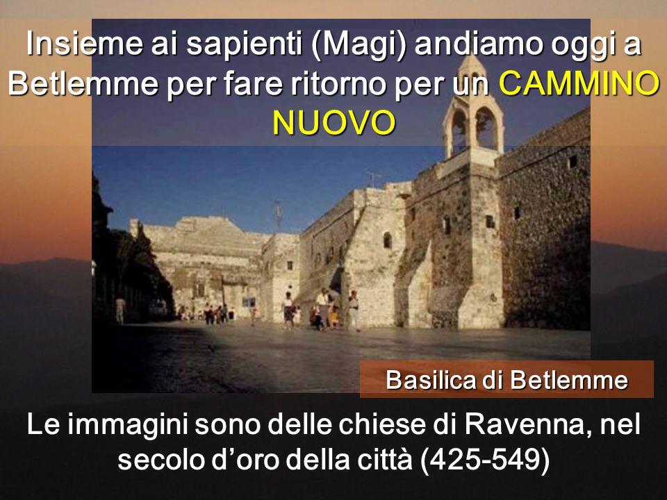 Insieme ai sapienti (Magi) andiamo oggi a Betlemme per fare ritorno per un CAMMINO NUOVO Basilica di Betlemme Le immagini sono delle chiese di Ravenna, nel secolo d'oro della città (425-549)