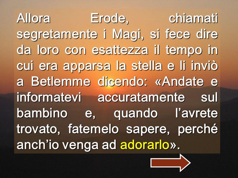 Allora Erode, chiamati segretamente i Magi, si fece dire da loro con esattezza il tempo in cui era apparsa la stella e li inviò a Betlemme dicendo: «Andate e informatevi accuratamente sul bambino e, quando l'avrete trovato, fatemelo sapere, perché anch'io venga ad adorarlo».