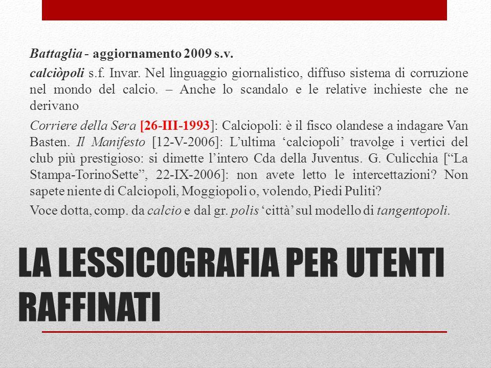 LA LESSICOGRAFIA PER UTENTI RAFFINATI Battaglia - aggiornamento 2009 s.v. calciòpoli s.f. Invar. Nel linguaggio giornalistico, diffuso sistema di corr