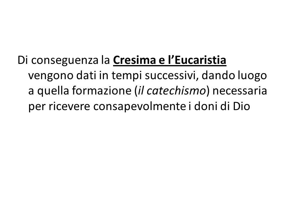 Di conseguenza la Cresima e l'Eucaristia vengono dati in tempi successivi, dando luogo a quella formazione (il catechismo) necessaria per ricevere con
