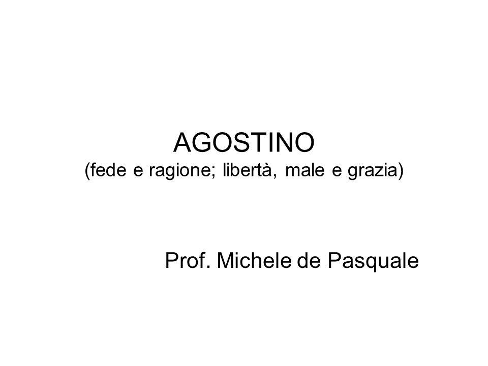 AGOSTINO (fede e ragione; libertà, male e grazia) Prof. Michele de Pasquale