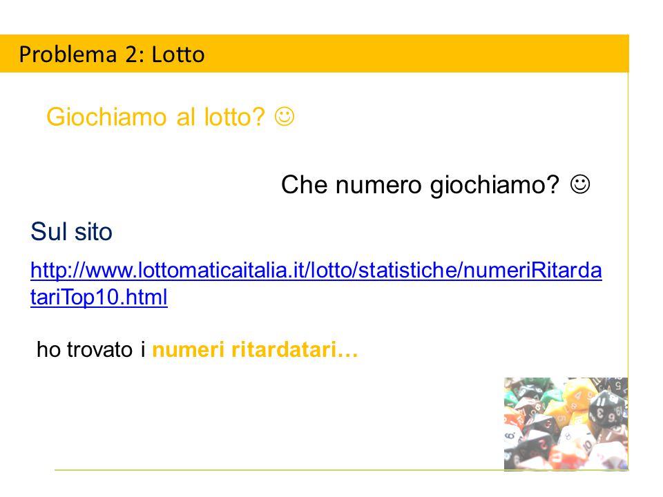 Sul sito http://www.lottomaticaitalia.it/lotto/statistiche/numeriRitarda tariTop10.html ho trovato i numeri ritardatari… Problema 2: Lotto Giochiamo al lotto.