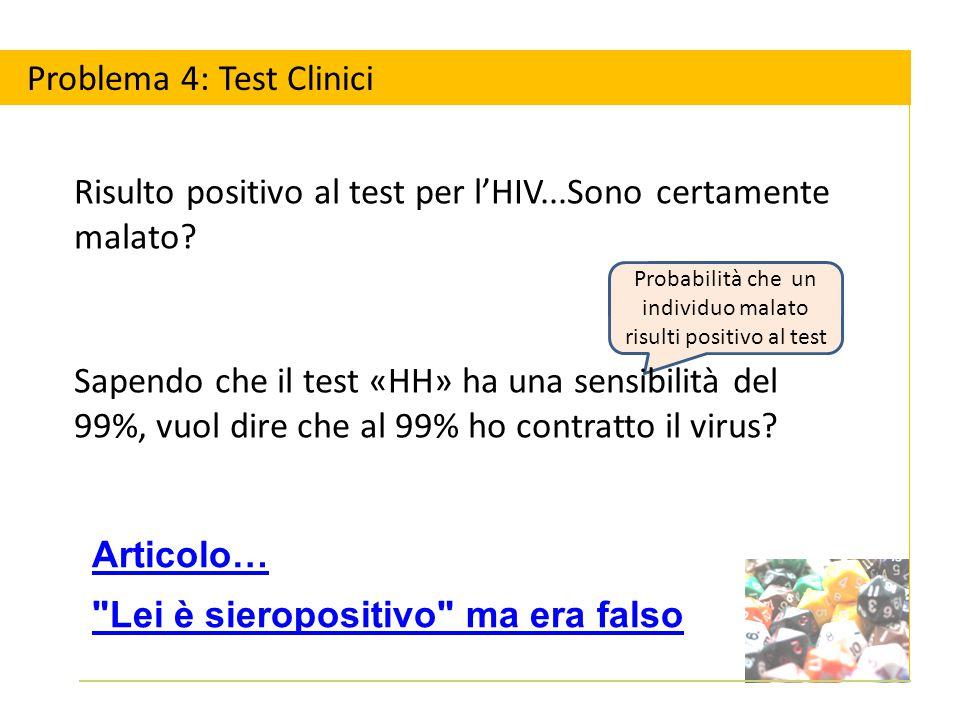 Probabilità che un individuo malato risulti positivo al test Articolo… Lei è sieropositivo ma era falso Problema 4: Test Clinici Risulto positivo al test per l'HIV...Sono certamente malato.