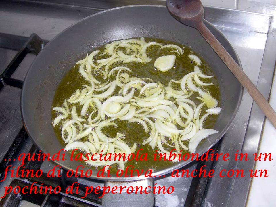 …quindi lasciamola inbiondire in un filino di olio di oliva… anche con un pochino di peperoncino