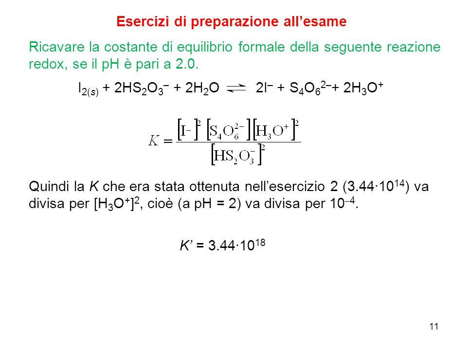 11 Esercizi di preparazione all'esame Ricavare la costante di equilibrio formale della seguente reazione redox, se il pH è pari a 2.0. I 2(s) + 2HS 2
