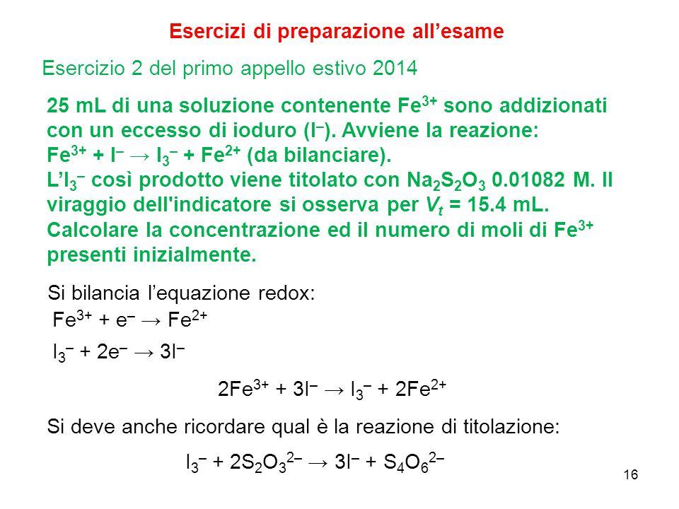 16 Esercizi di preparazione all'esame 25 mL di una soluzione contenente Fe 3+ sono addizionati con un eccesso di ioduro (I – ). Avviene la reazione: F